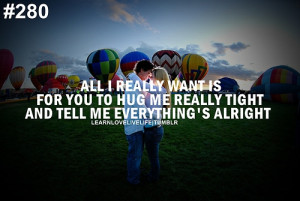 ... is for you to hug me really tight and tell me everything's alright