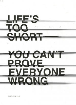 Life's too short. You can't prove everyone wrong