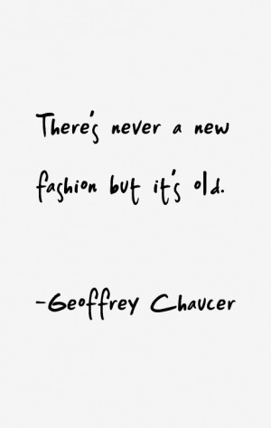 Geoffrey Chaucer quote: There's never a new fashion but it's