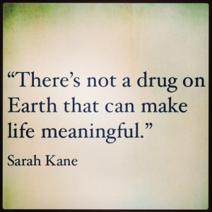 There's not a drug on Earth that can make life meaningful. Sarah Kane