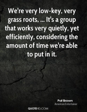 We're very low-key, very grass roots, ... It's a group that works very ...
