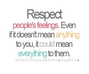 Respect others. Respecting someone is always important because you ...