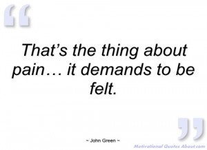 that's the thing about pain… it demands to john green