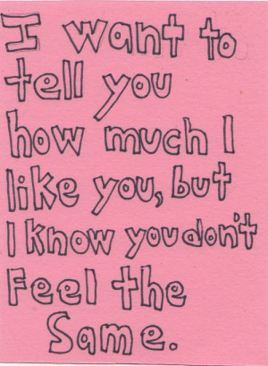 want to tell you how much i like you, but i know you don't feel the ...