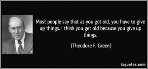 people say that as you get old, you have to give up things. I think ...
