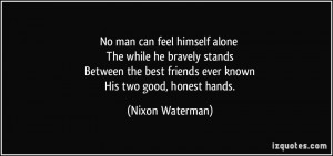 No man can feel himself alone The while he bravely stands Between the ...
