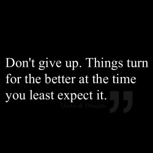 Don't give up. Things turn for the better at the time you least expect ...