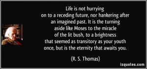Life is not hurrying on to a receding future, nor hankering after an ...