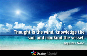Thought is the wind, knowledge the sail, and mankind the vessel ...