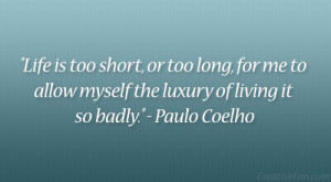 """... to allow myself the luxury of living it so badly."""" – Paulo Coelho"""