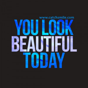 You Are Looking Beautiful Quotes You Look Beautiful Today