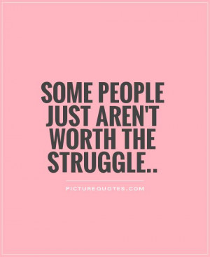 Some people just aren't worth the struggle Picture Quote #1