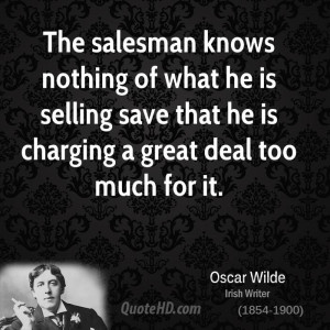 The salesman knows nothing of what he is selling save that he is ...