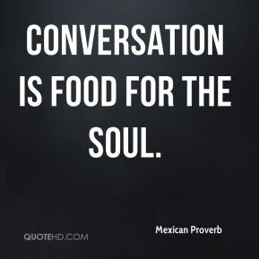 Conversation is food for the soul.
