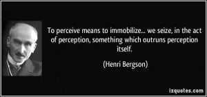 ... perception, something which outruns perception itself. - Henri Bergson
