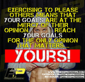 Exercising to please others means that YOUR GOALS are at the mercy of ...