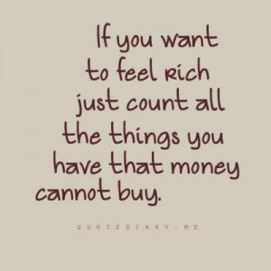 If you want to feel rich, just count all the things you have that ...