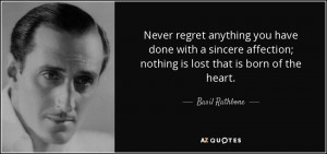 ... affection; nothing is lost that is born of the heart. - Basil Rathbone