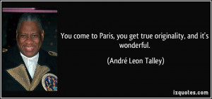 ... , you get true originality, and it's wonderful. - André Leon Talley