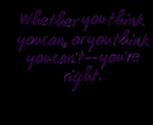Quotes Picture: whether you think you can, or you think you can'tyou ...
