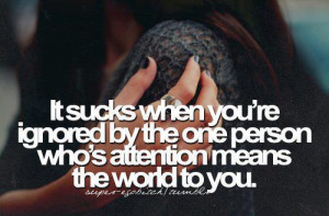 It sucks when you're ignored by the person who's attention means the ...