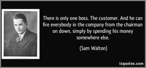 ... on down, simply by spending his money somewhere else. - Sam Walton