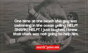 One time at the beach this guy was swimming in the ocean yelling 'Help ...