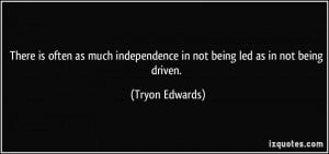 ... independence in not being led as in not being driven. - Tryon Edwards