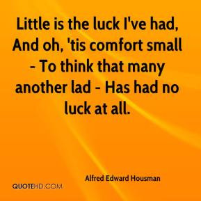 Little is the luck I've had, And oh, 'tis comfort small - To think ...