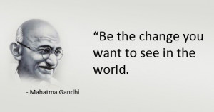 """Be the Change you want to be """" – Mohandas Karamchand Gandhi"""