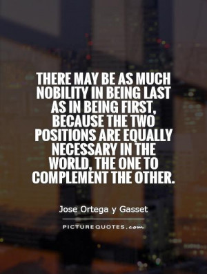 There may be as much nobility in being last as in being first, because ...