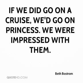 Beth Bostrom - If we did go on a cruise, we'd go on Princess. We were ...