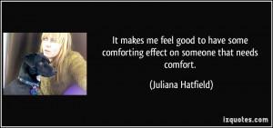 ... comforting effect on someone that needs comfort. - Juliana Hatfield