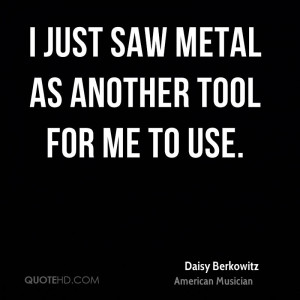 just saw metal as another tool for me to use.