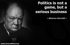 Politics is not a game, but a serious business - Winston Churchill ...