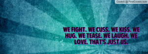 We fight. We cuss. We kiss. We hug. We tease. We laugh. We love. That ...