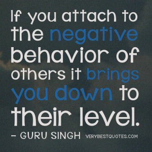 Negative people quotes -If you attach to the negative behavior of ...