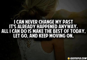 ... . All I Can Do Is Make The Best Of Today. Let Go, And Keep Moving On
