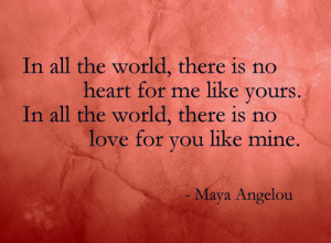 all the world, there is no heart for me like yours. In all the world ...