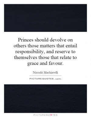 Princes should devolve on others those matters that entail ...