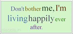 Don't bother me, I'm living happily ever after.