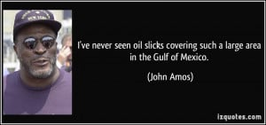 ... slicks covering such a large area in the Gulf of Mexico. - John Amos