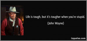Life is tough, but it's tougher when you're stupid. - John Wayne