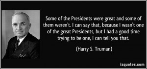... good time trying to be one, I can tell you that. - Harry S. Truman