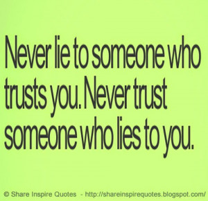 Never Trust someone who lies to you, Never Lie to someone who Trusts ...