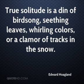 Edward Hoagland - True solitude is a din of birdsong, seething leaves ...