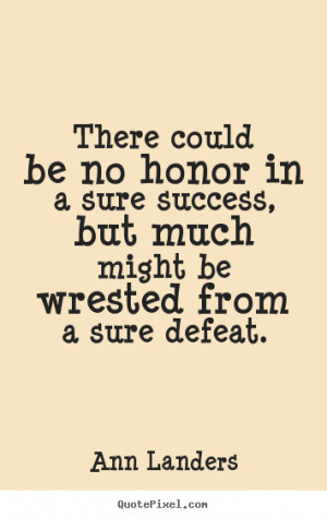 ... quotes about success - There could be no honor in a sure success, but