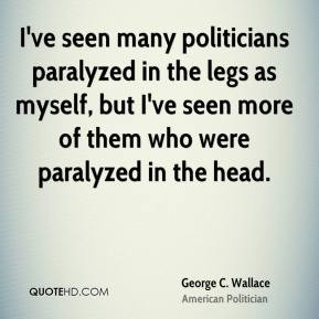 George C. Wallace - I've seen many politicians paralyzed in the legs ...