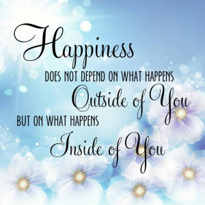 Happiness does not depend on what happens outside of you, but what ...