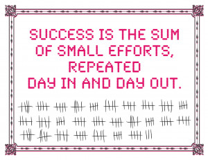 Success Is The Sum Of Smal Efforts, Repeated Day In And Day Out